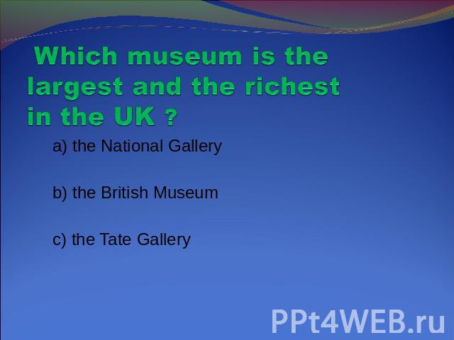 Which museum is the largest and the richest in the UK ? a) the National Gallery b) the British Museum c) the Tate Gallery