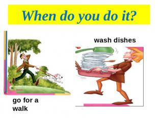 When do you do it? wash dishesgo for a walk