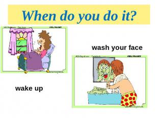 When do you do it? wash your facewake up
