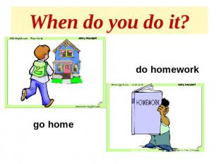 When do you do it? do homeworkgo home