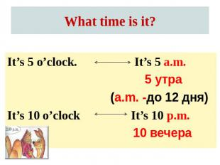 What time is it? It's 5 o'clock.It's 10 o'clock It's 5 a.m. 5 утра(a.m. -до 12 д