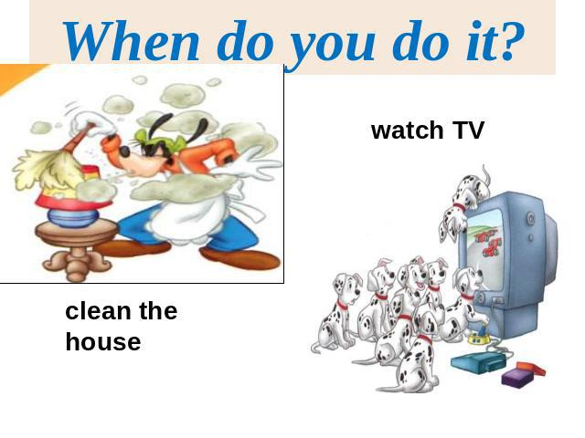 When do you do it?watch TVclean the house