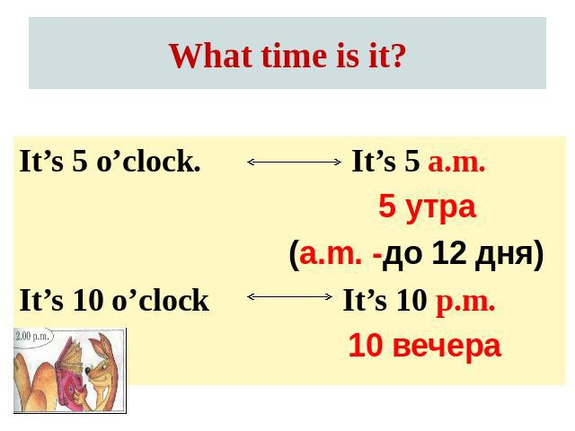 What time is it? It's 5 o'clock.It's 10 o'clock It's 5 a.m. 5 утра(a.m. -до 12 дня) It's 10 p.m.10 вечера