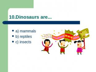 10.Dinosaurs are... a) mammalsb) reptiles c) insects