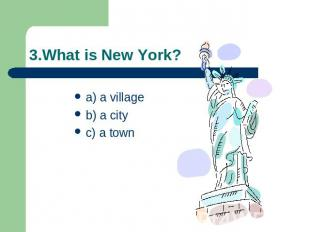 3.What is New York? a) a villageb) a cityc) a town