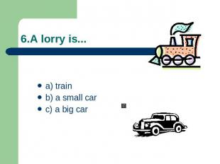 6.A lorry is... a) trainb) a small carc) a big car