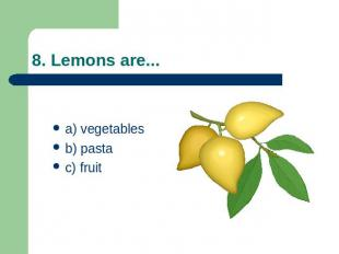 8. Lemons are... a) vegetablesb) pastac) fruit