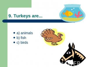 9. Turkeys are... a) animalsb) fishc) birds