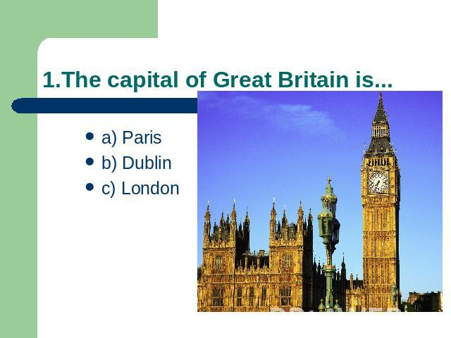 1.The capital of Great Britain is... a) Parisb) Dublinc) London