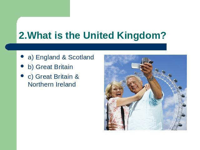 2.What is the United Kingdom? a) England & Scotlandb) Great Britainc) Great Britain & Northern Ireland