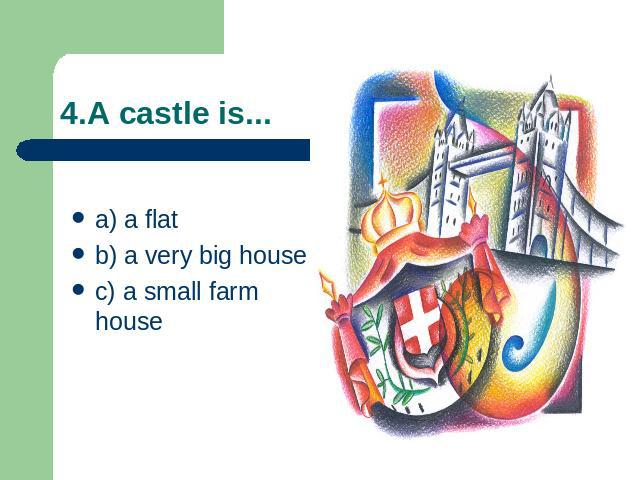 4.A castle is... a) a flatb) a very big housec) a small farm house