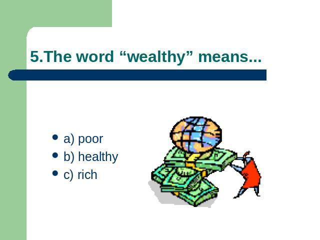 "5.The word ""wealthy"" means... a) poorb) healthyc) rich"