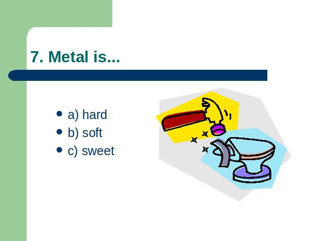 7. Metal is... a) hard b) softc) sweet