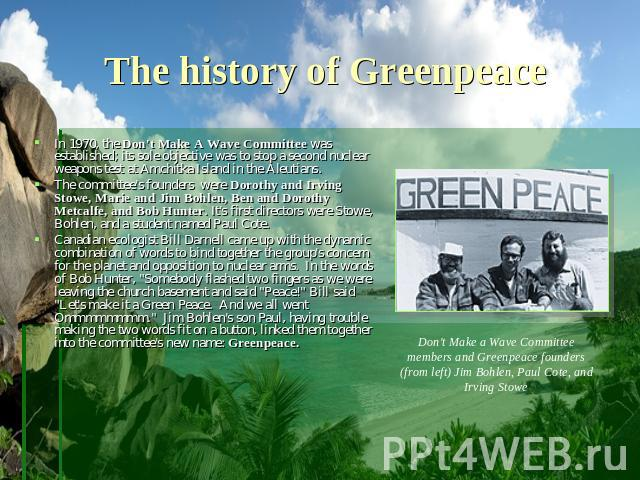 The history of Greenpeace In 1970, the Don't Make A Wave Committee was established; its sole objective was to stop a second nuclear weapons test at Amchitka Island in the Aleutians. The committee's founders  were Dorothy and Irving Stowe, Marie and …