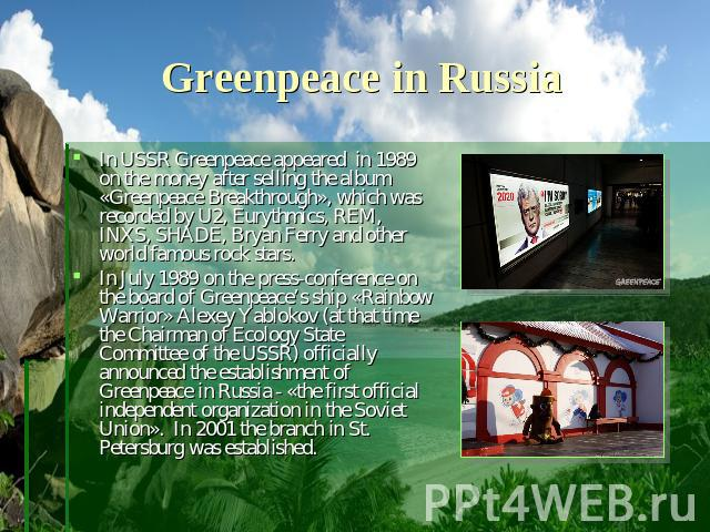 Greenpeace in Russia In USSR Greenpeace appeared in 1989 on the money after selling the album «Greenpeace Breakthrough», which was recorded by U2, Eurythmics, REM, INXS, SHADE, Bryan Ferry and other world famous rock stars. In July 1989 on the press…