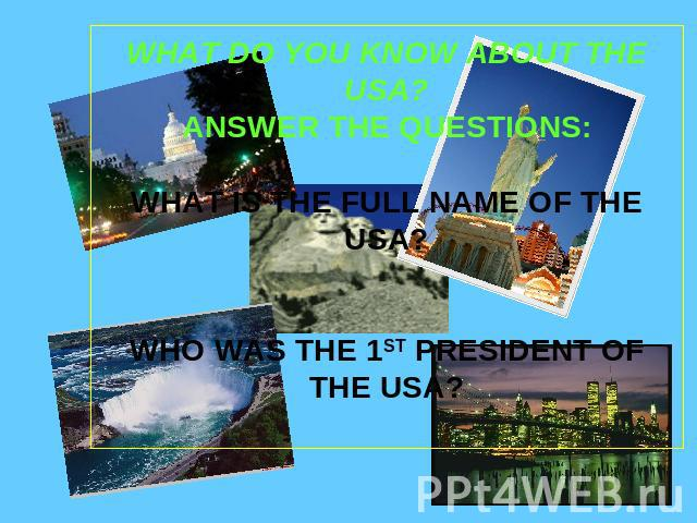 WHAT DO YOU KNOW ABOUT THE USA?ANSWER THE QUESTIONS:WHAT IS THE FULL NAME OF THE USA?WHO WAS THE 1ST PRESIDENT OF THE USA?