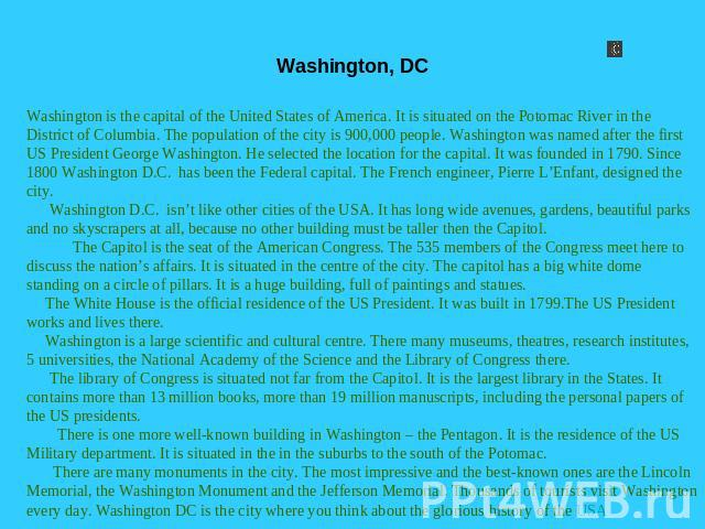 Washington, DC Washington is the capital of the United States of America. It is situated on the Potomac River in the District of Columbia. The population of the city is 900,000 people. Washington was named after the first US President George Washing…