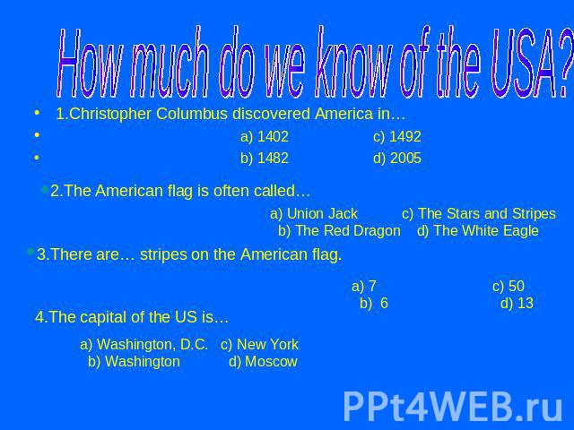 How much do we know of the USA? 1.Christopher Columbus discovered America in… a) 1402 c) 1492 b) 1482 d) 20052.The American flag is often called…a) Union Jack c) The Stars and Stripes b) The Red Dragon d) The White Eagle3.There are… stripes on the A…