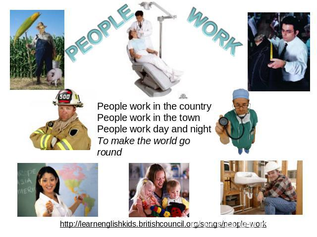 People work in the countryPeople work in the townPeople work day and nightTo make the world go round http://learnenglishkids.britishcouncil.org/songs/people-work
