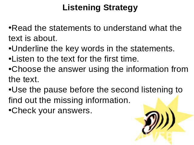 Listening StrategyRead the statements to understand what the text is about.Underline the key words in the statements.Listen to the text for the first time.Choose the answer using the information from the text. Use the pause before the second listeni…