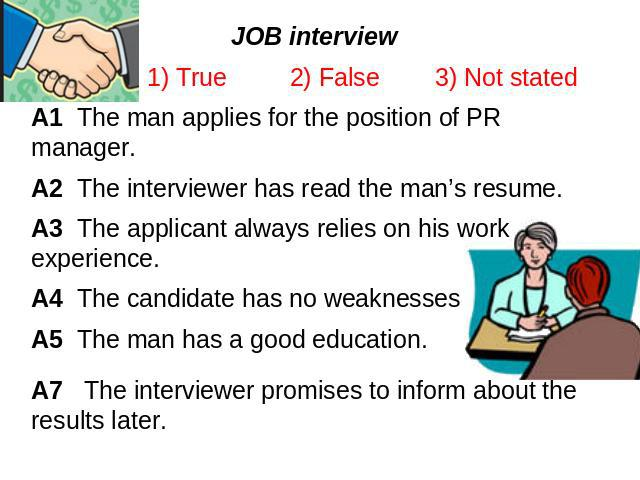 JOB interview 1) True 2) False 3) Not statedA1 The man applies for the position of PR manager.A2 The interviewer has read the man's resume.A3 The applicant always relies on his work experience.A4 The candidate has no weaknessesA5 The man has a good …