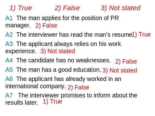 1) True 2) False 3) Not statedA1 The man applies for the position of PR manager. A2 The interviewer has read the man's resume.A3 The applicant always relies on his work experience.A4 The candidate has no weaknesses.A5 The man has a good education.A6…