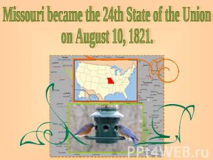 Missouri became the 24th State of the Unionon August 10, 1821.