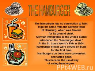 THE HAMBURGERThe hamburger has no connection to ham.It got its name from the Ger