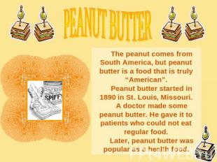 PEANUT BUTTERThe peanut comes from South America, but peanut butter is a food th