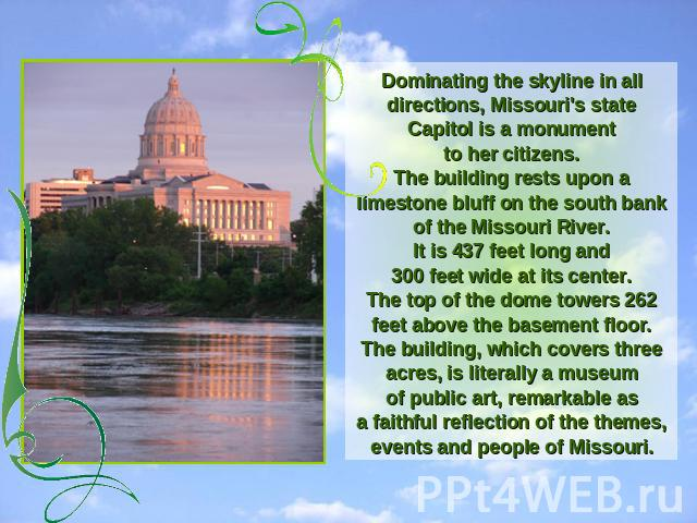Dominating the skyline in all directions, Missouri's state Capitol is a monumentto her citizens.The building rests upon a limestone bluff on the south bank of the Missouri River.It is 437 feet long and300 feet wide at its center.The top of the dome …