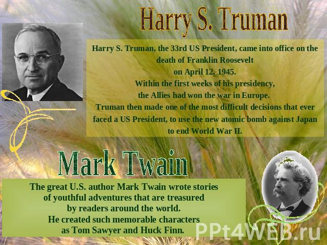 Harry S. TrumanHarry S. Truman, the 33rd US President, came into office on the death of Franklin Roosevelton April 12, 1945.Within the first weeks of his presidency,the Allies had won the war in Europe. Truman then made one of the most difficult dec…