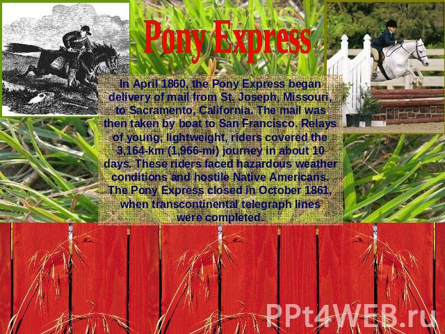 Pony ExpressIn April 1860, the Pony Express began delivery of mail from St. Joseph, Missouri, to Sacramento, California. The mail was then taken by boat to San Francisco. Relays of young, lightweight, riders covered the 3,164-km (1,966-mi) journey i…
