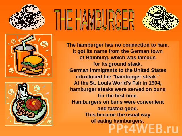 THE HAMBURGERThe hamburger has no connection to ham.It got its name from the German townof Hamburg, which was famousfor its ground steak.German immigrants to the United States introduced the
