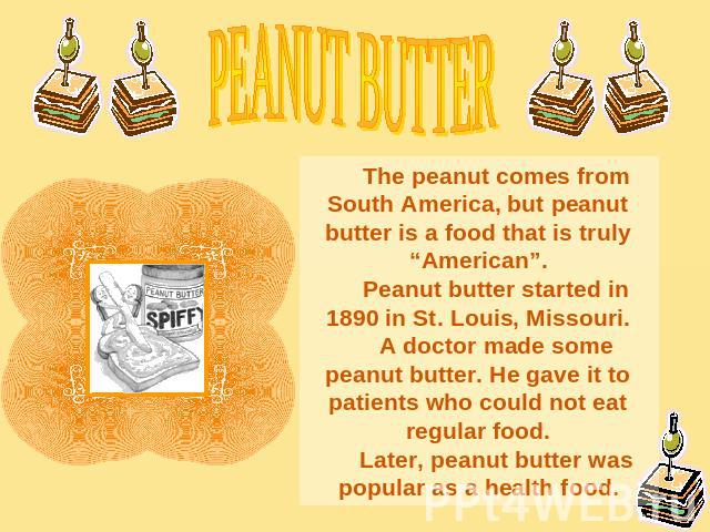 "PEANUT BUTTERThe peanut comes from South America, but peanut butter is a food that is truly ""American"".Peanut butter started in 1890 in St. Louis, Missouri.A doctor made some peanut butter. He gave it to patients who could not eat regular food.Later…"