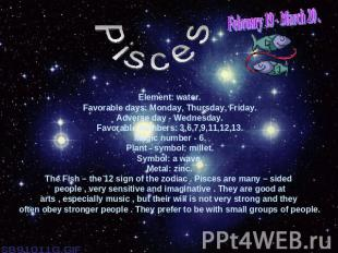 February 19 - March 20 .PiscesElement: water.Favorable days: Monday, Thursday, F
