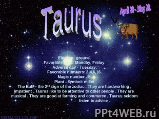 April 20 - May 20.TaurusElement: ground.Favorable days: Monday, Friday.Adverse d