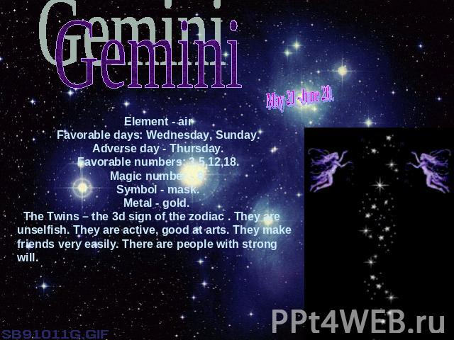 GeminiMay 21 -June 20.Element - airFavorable days: Wednesday, Sunday.Adverse day - Thursday.Favorable numbers: 3,5,12,18.Magic number - 8.Symbol - mask.Metal - gold. The Twins – the 3d sign of the zodiac . They are unselfish. They are active, good a…