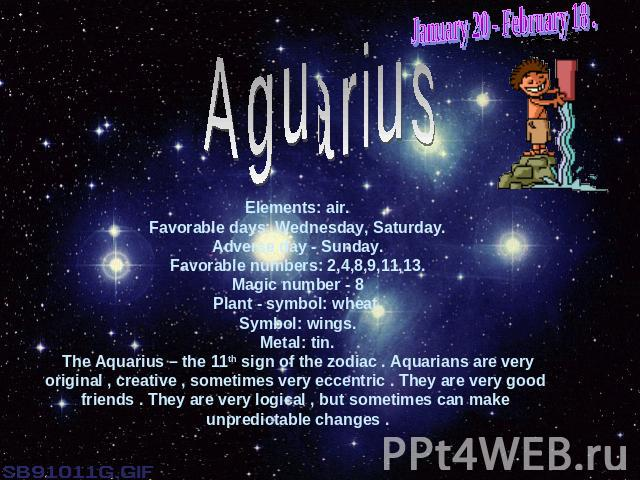 January 20 - February 18 .AguariusElements: air.Favorable days: Wednesday, Saturday.Adverse day - Sunday.Favorable numbers: 2,4,8,9,11,13.Magic number - 8Plant - symbol: wheat.Symbol: wings.Metal: tin.The Aquarius – the 11th sign of the zodiac . Aqu…