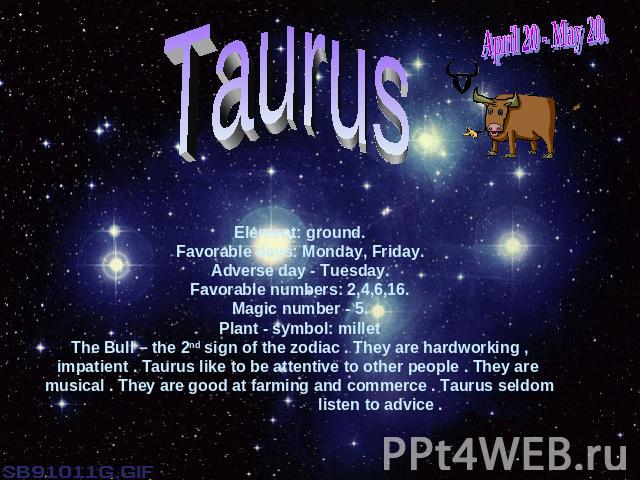 April 20 - May 20.TaurusElement: ground.Favorable days: Monday, Friday.Adverse day - Tuesday.Favorable numbers: 2,4,6,16.Magic number - 5.Plant - symbol: milletThe Bull – the 2nd sign of the zodiac . They are hardworking , impatient . Taurus like to…
