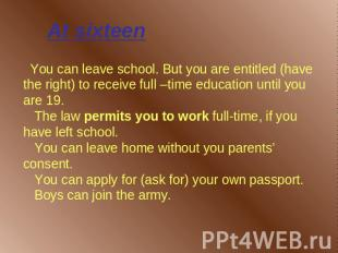 At sixteen You can leave school. But you are entitled (have the right) to receiv