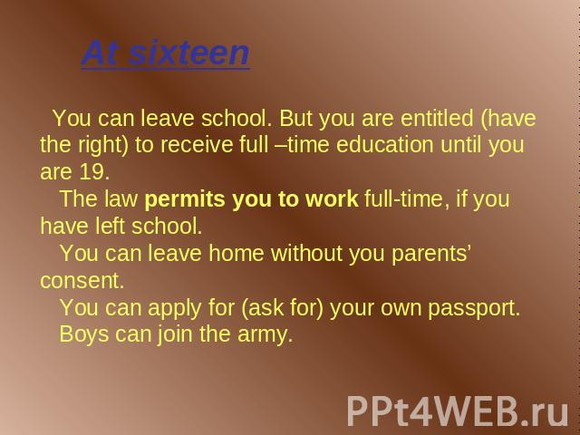 At sixteen You can leave school. But you are entitled (have the right) to receive full –time education until you are 19. The law permits you to work full-time, if you have left school. You can leave home without you parents' consent. You can apply f…