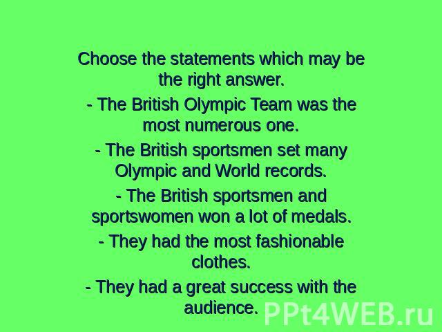 Choose the statements which may be the right answer.- The British Olympic Team was the most numerous one.- The British sportsmen set many Olympic and World records.- The British sportsmen and sportswomen won a lot of medals.- They had the most fashi…