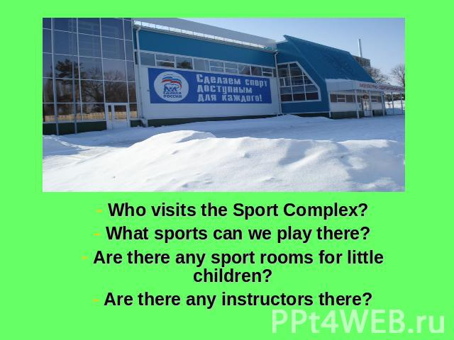 Who visits the Sport Complex? What sports can we play there? Are there any sport rooms for little children? Are there any instructors there?