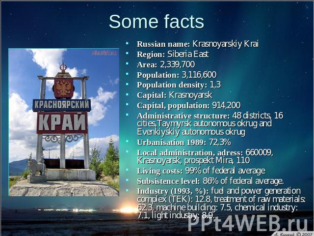 Some facts Russian name: Krasnoyarskiy KraiRegion: Siberia East Area: 2,339,700 Population: 3,116,600 Population density: 1,3 Capital: Krasnoyarsk Capital, population: 914,200 Administrative structure: 48 districts, 16 cities,Taymyrsk autonomous okr…