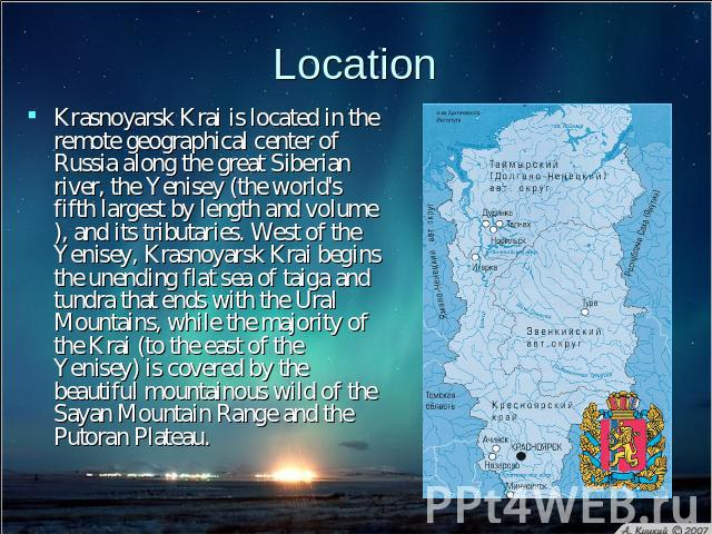 Location Krasnoyarsk Krai is located in the remote geographical center of Russia along the great Siberian river, the Yenisey (the world's fifth largest by length and volume), and its tributaries. West of the Yenisey, Krasnoyarsk Krai begins the unen…