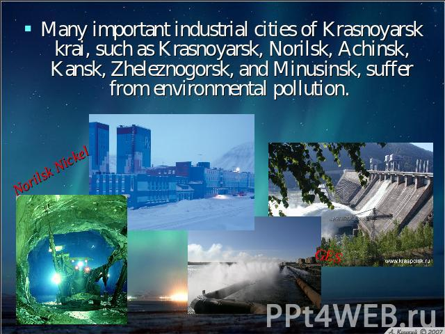 Many important industrial cities of Krasnoyarsk krai, such as Krasnoyarsk, Norilsk, Achinsk, Kansk, Zheleznogorsk, and Minusinsk, suffer from environmental pollution.