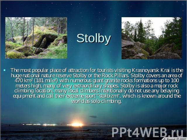 Stolby The most popular place of attraction for tourists visiting Krasnoyarsk Krai is the huge national nature reserve Stolby or the Rock Pillars. Stolby covers an area of 470 km² (181 mile²) with numerous giant granite rocks formations up to 100 me…