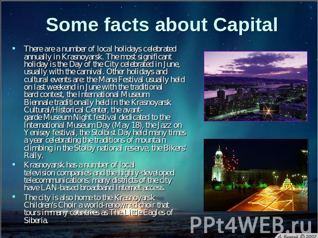 Some facts about Capital There are a number of local holidays celebrated annually in Krasnoyarsk. The most significant holiday is the Day of the City celebrated in June, usually with the carnival. Other holidays and cultural events are: the Mana Fes…
