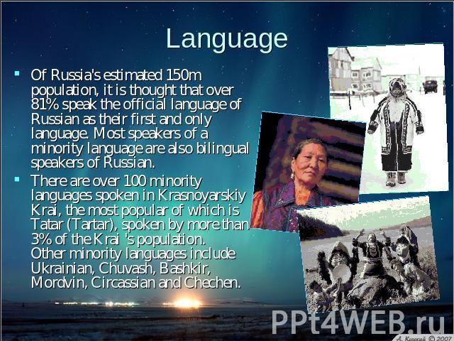 Language Of Russia's estimated 150m population, it is thought that over 81% speak the official language of Russian as their first and only language. Most speakers of a minority language are also bilingual speakers of Russian. There are over 100 mino…