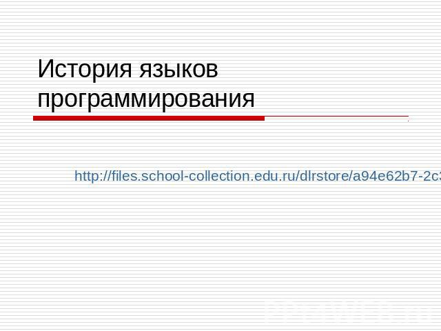 История языков программирования http://files.school-collection.edu.ru/dlrstore/a94e62b7-2c30-42da-ac3b-e67a2c228581/9_151.swf